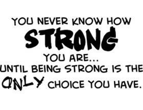 You Never Know How STRONG You Are...Until Being Strong Is The ONLY Choice You Have.