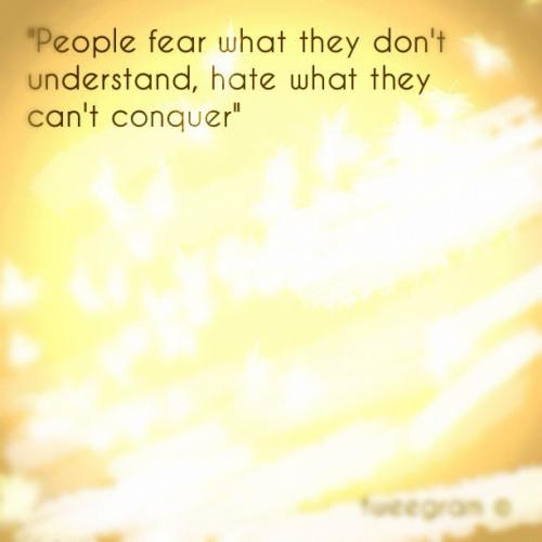 People fear what they don't understand,hate what they can't conquer.