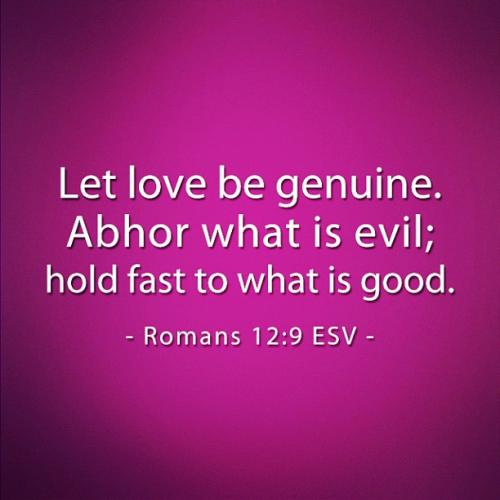 Let love be genuine. Abhor what is evil; hold fast to what is good.