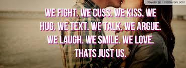We Fight. We Cuss. We Kiss. We Hug. We Talk. We Text. We Argue. We Laugh. We Smile. We Love. Thats Just Us.