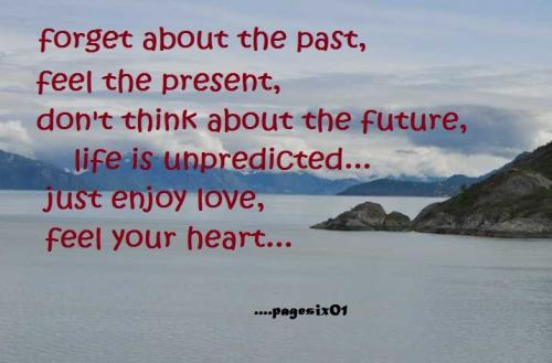 Forget about the past, feel the present, don't think about the future, life is unpredictable...just enjoy love, feel your heart...