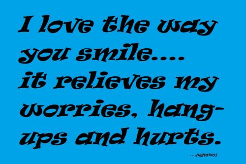 I love the way you smile, it relieves my worries, hung-ups and hurts!