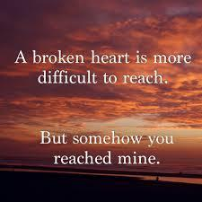 a broken heart is more difficult to reach , but somehow you reached mine
