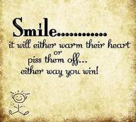 SMILE.....it will either warm their heart or piss them off ...either way you win!