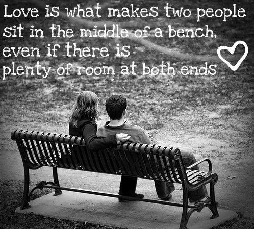 Love is two people sitting in the middle of a bench even if there is plenty of room at both ends.