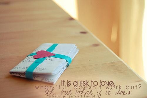 It is a risk to love. What if it doesn't work out? Ah but what if it does.