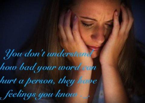 You don't understand how bad word can hurt a person, they have feelings you know.