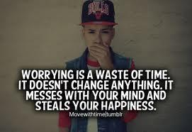 Worrying is a waste of time. It doesn't change anything; It messes with your mind and steals your happiness.