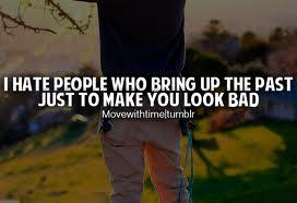 I hate people who bring up the past just to make you look bad.