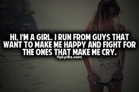 Hi, I'm a girl. I run from guys that want to make me happy & fight for the ones that make me cry.