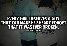 Every girl deserves a guy that can make her heart forget that it was ever broken.