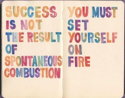 Success is not the result of spontaneous combustion. You must set yourself on fire.
