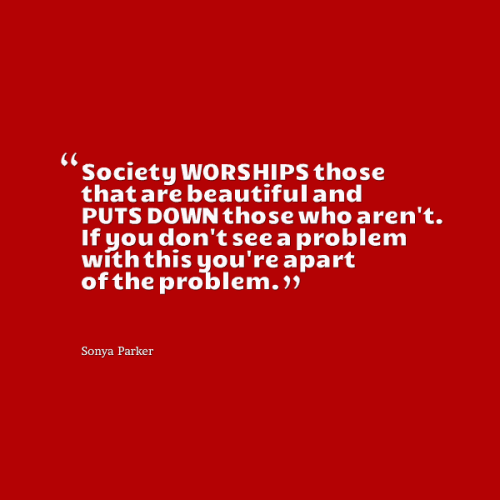 Society WORSHIPS those that are beautiful and PUTS DOWN those who aren't. If you don't see a problem with this you're a part of the problem.
