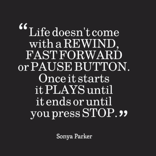 Life doesn't come with a REWIND, FAST FORWARD or PAUSE BUTTON. Once it starts it PLAYS until it ends or until you press STOP.