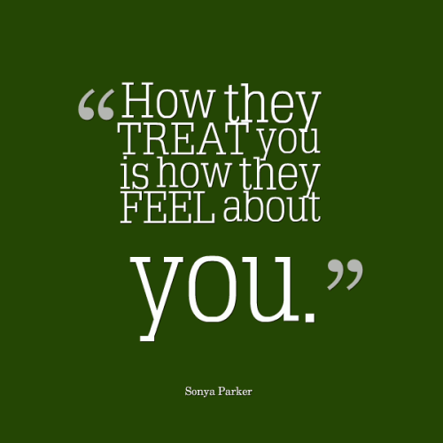 How they TREAT you is how they FEEL about you.