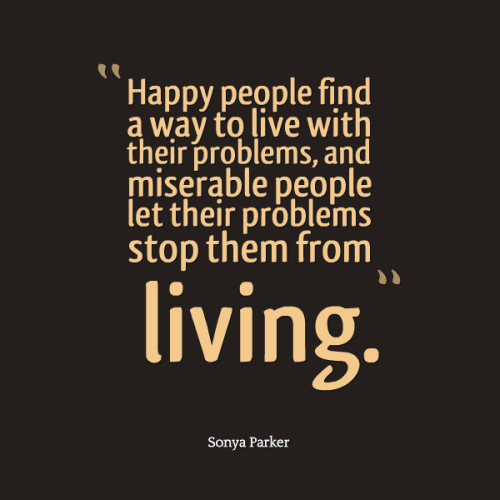 Happy people find a way to live with their problems, and miserable people let their problems stop them from living.