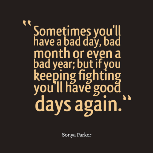 Sometimes you'll have a bad day, bad month or even a bad year; but if you keeping fighting you'll have good days again.