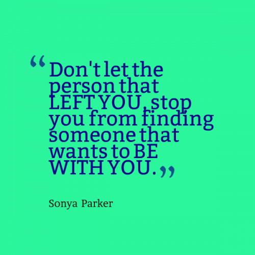 Don't let the person that left you stop you from finding someone that wants to be with you.