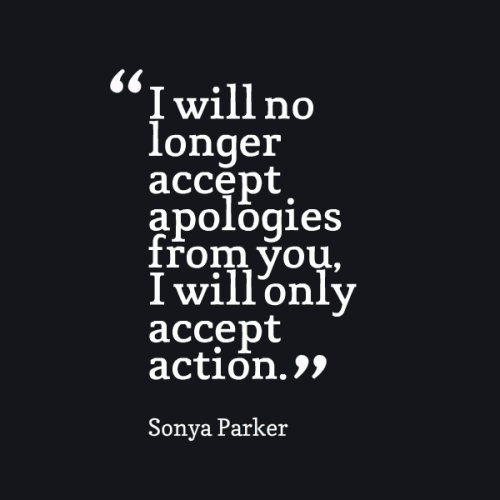 I will no longer accept apologies from you, I will only accept action.