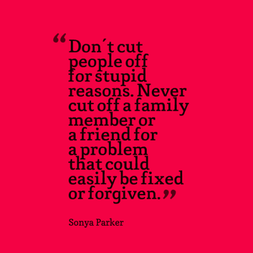 Don't cut people off for stupid reasons. Never cut off a family member or a friend for a problem that could easily be fixed or forgiven.