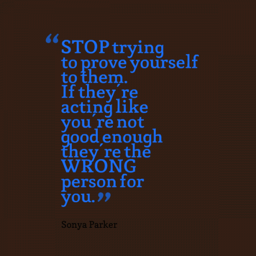 STOP trying to prove yourself to them. If they're acting like you're not good enough they're the WRONG person for you.