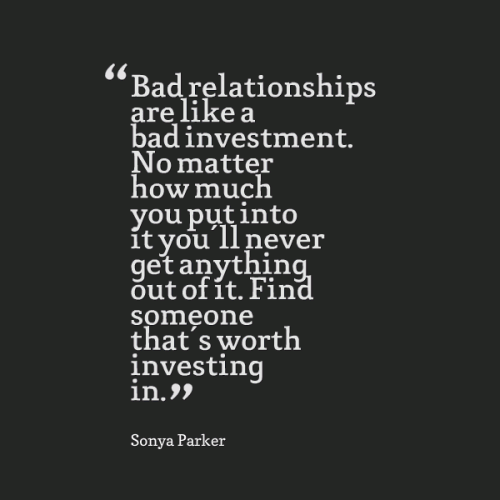 Bad relationships are like a bad investment. No matter how much you put into it you'll never get anything out of it. Find someone that's worth investing in.