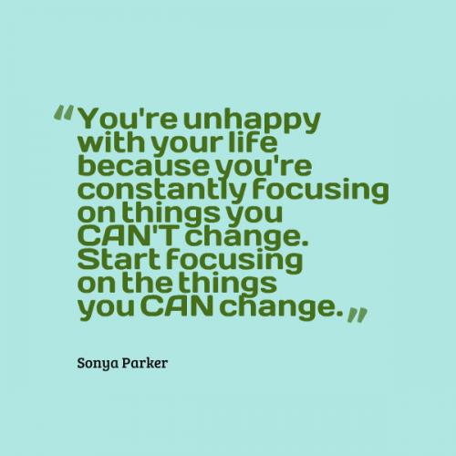 You're unhappy with your life because you're constantly focusing on things you CAN'T change. Start focusing on the things you CAN change.