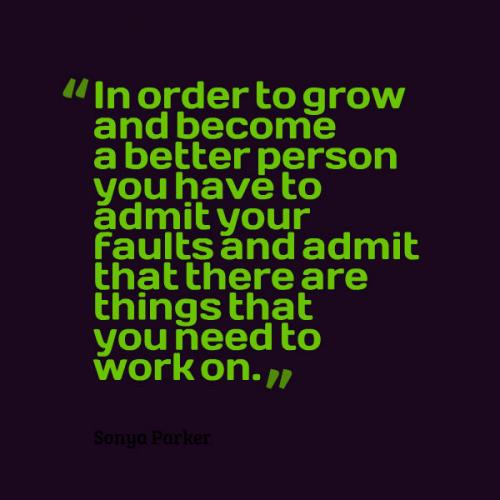 In order to grow and become a better person you have to admit your faults and admit that there are things that you need to work on.