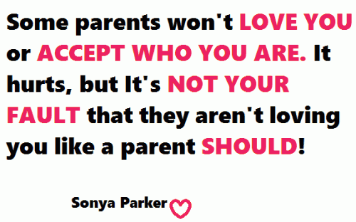 Some parents won't love you or accept who you are. It hurts, but It's not your fault that they aren't loving you like a parent should!