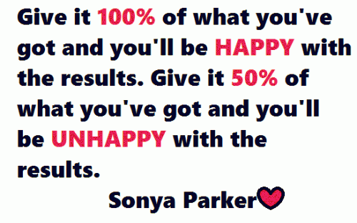 Give it 100% of what you've got and you'll be HAPPY with the results. Give it 50% of what you've got and you'll be UNHAPPY with the results.