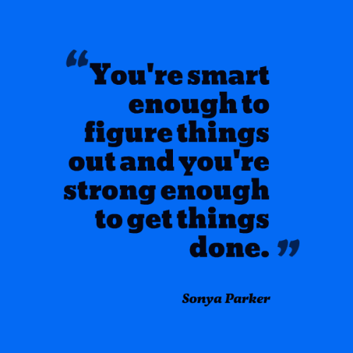 You're smart enough to figure things out and you're strong enough to get things done.