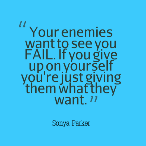 Your enemies want to see you FAIL. If you give up on yourself you're just giving them what they want.