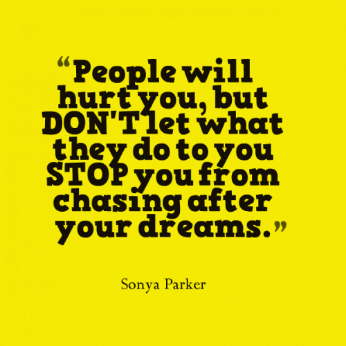 People will hurt you, but DON'T let what they do to you STOP you from chasing after your dreams.
