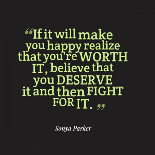 If it will make you happy realize that you're WORTH IT, believe that you DESERVE it and then FIGHT FOR IT.