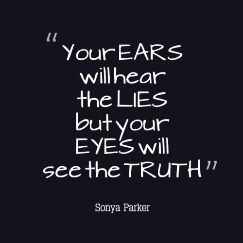 Your EARS will hear the LIES but your EYES will see the TRUTH.