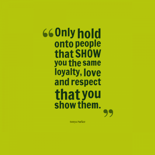 Only hold onto people that SHOW you the same loyalty, love and respect that you show them.