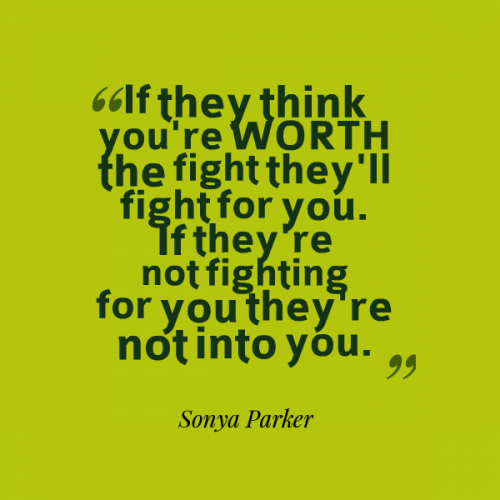 If they think you're WORTH the fight they'll fight for you. If they're not fighting for you they're not into you.
