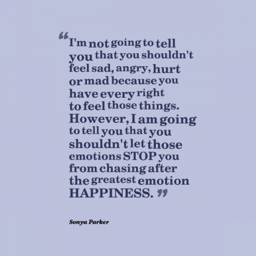 Im not going to tell you that you shouldnt feel sad, angry, hurt or...