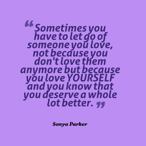 Sometimes you have to let go of someone you love, not because you don't love them anymore but because you love YOURSELF and you know that you deserve a whole lot better.