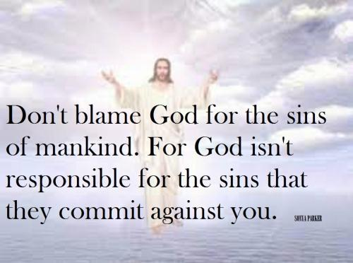 Don't blame God for the sins of mankind. For God isn't responsible for the sins that they commit against you.