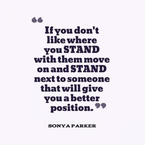 If you don't like where you STAND with them move on and STAND next to someone that will give you a better position.