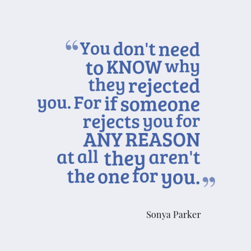 You don't need to know WHY they rejected you. For if someone rejects you for ANY REASON at all they aren't the one for you.