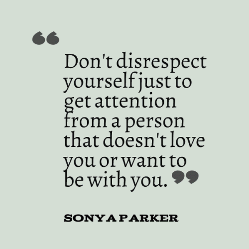 Don't disrespect yourself just to get attention from a person that doesn't love you or want to be with you.