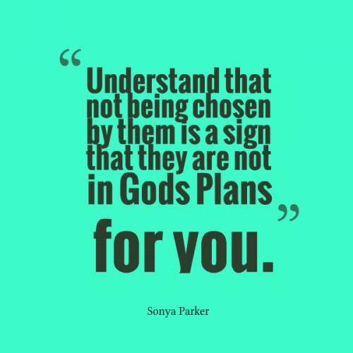 Understand that not being chosen by them is a sign that they are not in Gods Plans for you.