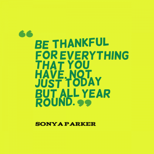 Be thankful for everything that you have, not just today but all year round.
