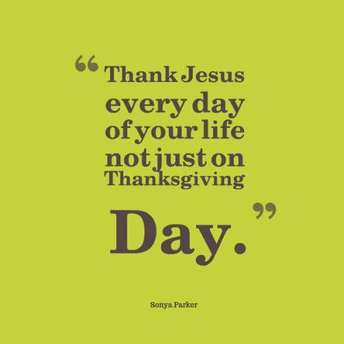 Thank Jesus every day of your life not just on Thanksgiving Day.