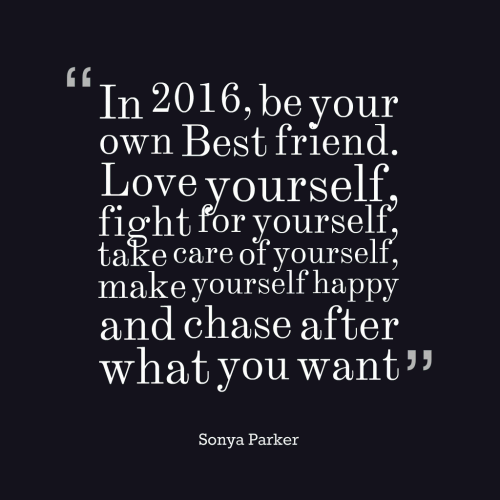In 2016, be your own Best friend. Love yourself, fight for yourself, take care of yourself, make yourself happy and chase after what you want.