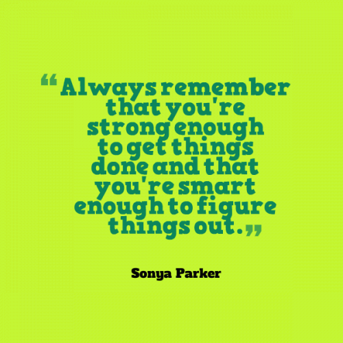 Always remember that you're STRONG ENOUGH to get things done and that you're SMART ENOUGH to figure things out.