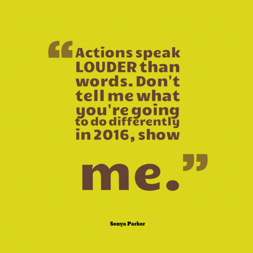Actions speak LOUDER than words. Don't tell me what you're going to do differently in 2016, show me.