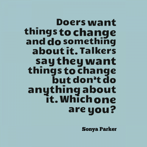 Doers want things to change and do something about it. Talkers say they want things to change but dont do anything about it. Which one are you?